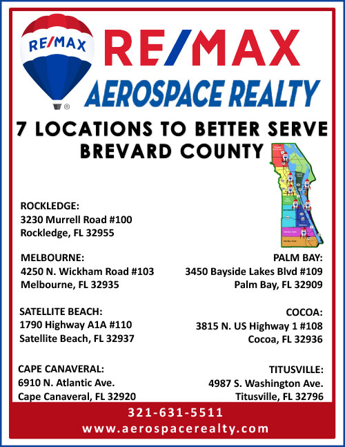 RE/MAX Aerospace Realty - 7 Locations to Better Serve Brevard County - Rockledge: 3230 Murrel Road #100, Rockledge, FL 32955 - Melbourne: 4250 N. Wickham Road #103, Melbourne, FL 32935 - Palm Bay: 3450 Bayside Lakes Blvd #109, Palm Bay, FL 32909 - Satellite Beach: 1790 Highway A1A #110, Satellite Beach, FL 32937 - Cocoa: 3815 N. US Highway 1 #108, Cocoa, FL 32936 - Cape Canaveral: 6910 N. Atlantic Ave., Cape Canaveral, FL 32920 - Titusville: 4987 S. Washington Ave., Titusville, FL 32796 - 321-631-5511 - www.aerospacerealty.com